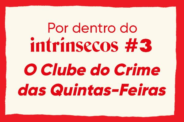 O que rolou no Por dentro do intrínsecos #3 – O Clube do Crime das Quintas-Feiras