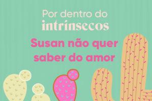 O que rolou no Por dentro do intrínsecos — Susan não quer saber do amor